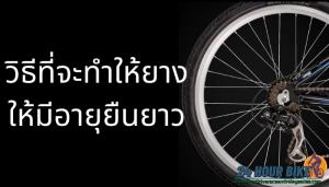 วิธีที่จะทำให้ยางมีอายุยืนยาวคุ้มค่าเงิน ส่วนประกอบของจักรยานสิ่งที่มีอายุใช้งานค่อนข้างจะสั้น และสิ้นเปลืองมากที่สุดก็คงไม่พ้นยาง